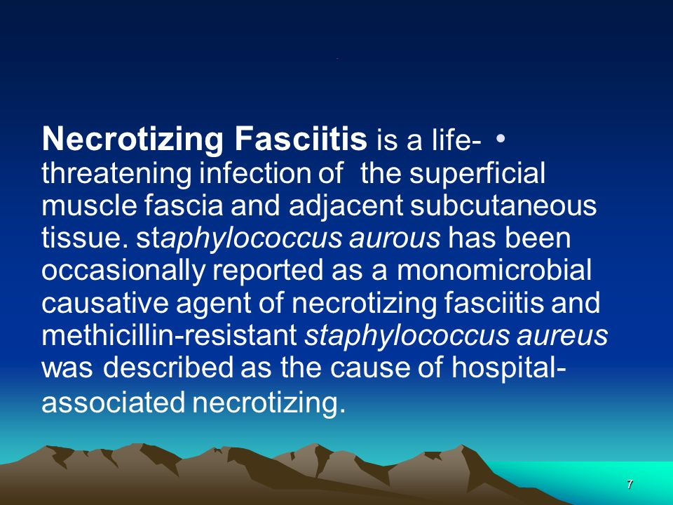 7. Necrotizing Fasciitis is a life- threatening infection of the superficial muscle fascia and adjacent subcutaneous tissue. staphylococcus aurous has