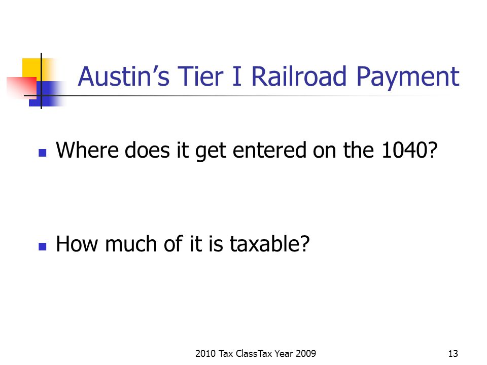 2010 Tax ClassTax Year 200913 Austins Tier I Railroad Payment Where does it get entered on the 1040? How much of it is taxable?