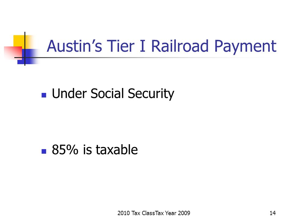 2010 Tax ClassTax Year 200914 Austins Tier I Railroad Payment Under Social Security 85% is taxable