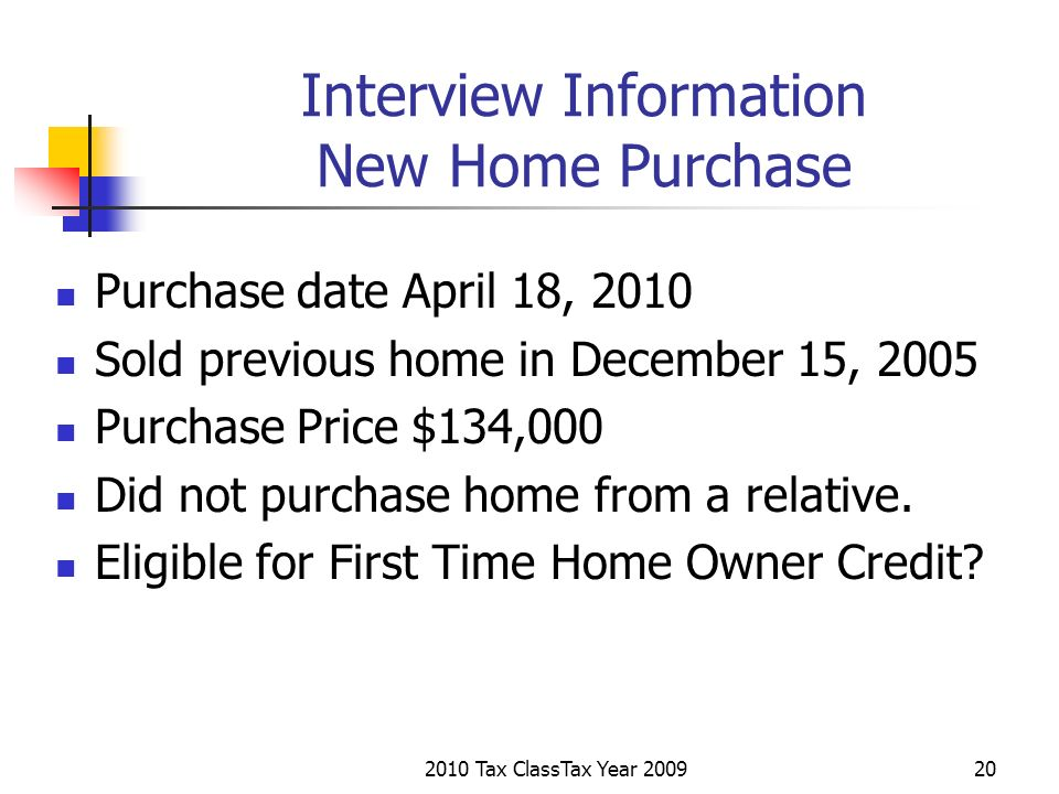 2010 Tax ClassTax Year 200920 Interview Information New Home Purchase Purchase date April 18, 2010 Sold previous home in December 15, 2005 Purchase Pr