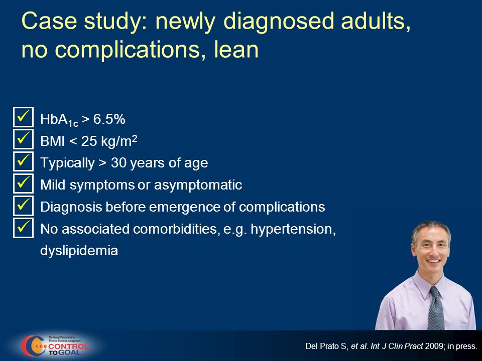 Case study: newly diagnosed adults, no complications, lean HbA 1c > 6.5% BMI < 25 kg/m 2 Typically > 30 years of age Mild symptoms or asymptomatic Dia