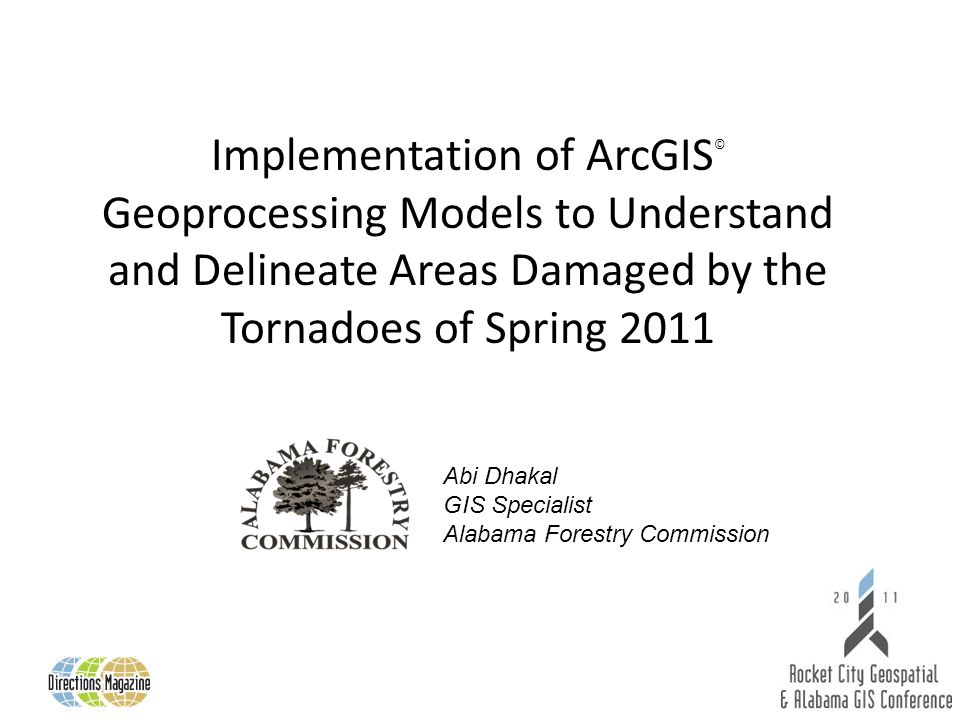 Implementation of ArcGIS © Geoprocessing Models to Understand and Delineate Areas Damaged by the Tornadoes of Spring 2011 Abi Dhakal GIS Specialist Alabama Forestry Commission