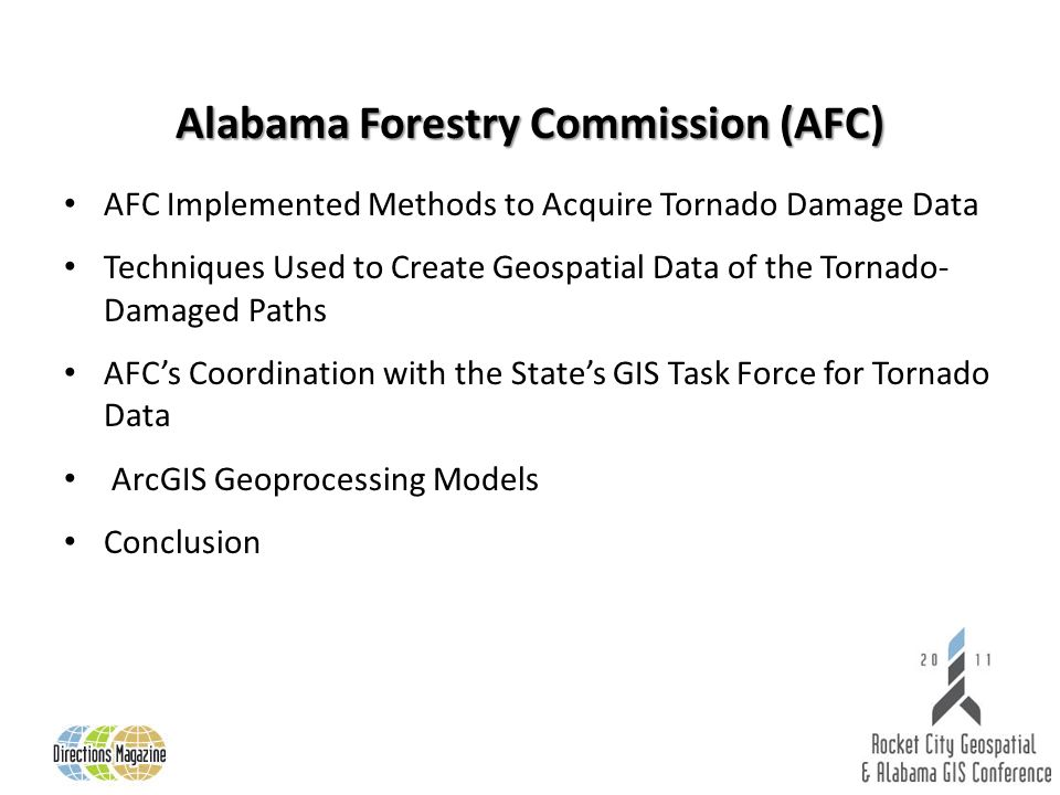 AFC Implemented Methods to Acquire Tornado Damage Data Techniques Used to Create Geospatial Data of the Tornado- Damaged Paths AFCs Coordination with the States GIS Task Force for Tornado Data ArcGIS Geoprocessing Models Conclusion Alabama Forestry Commission (AFC)