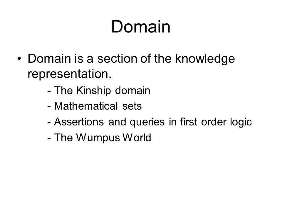 Domain Domain is a section of the knowledge representation. - The Kinship domain - Mathematical sets - Assertions and queries in first order logic - T