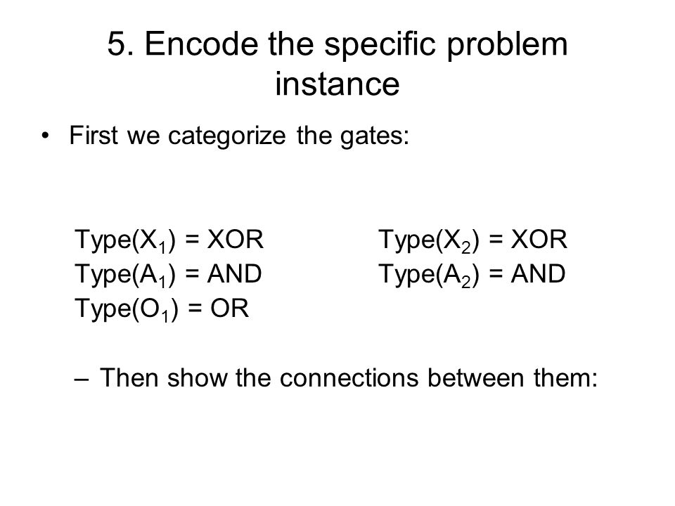 5. Encode the specific problem instance First we categorize the gates: Type(X 1 ) = XOR Type(X 2 ) = XOR Type(A 1 ) = AND Type(A 2 ) = AND Type(O 1 )