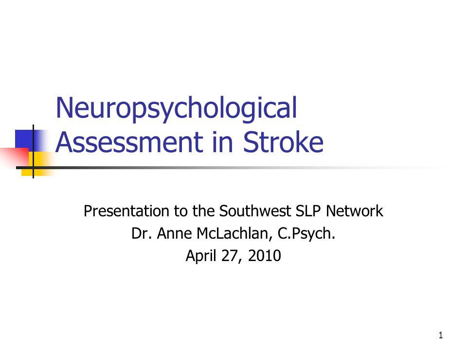 1 Neuropsychological Assessment in Stroke Presentation to the Southwest SLP Network Dr.