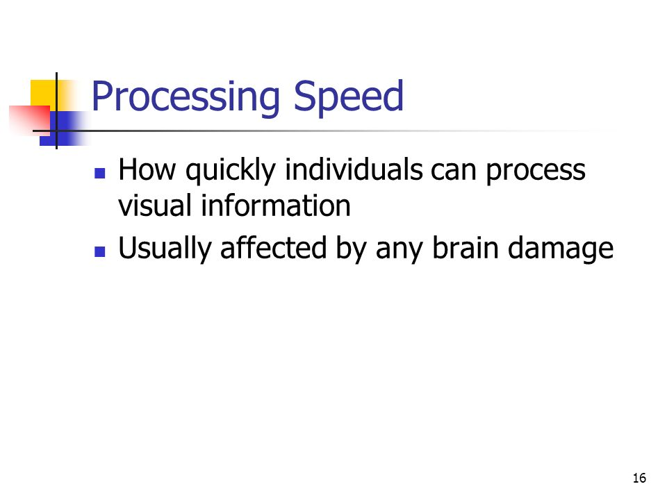 16 Processing Speed How quickly individuals can process visual information Usually affected by any brain damage