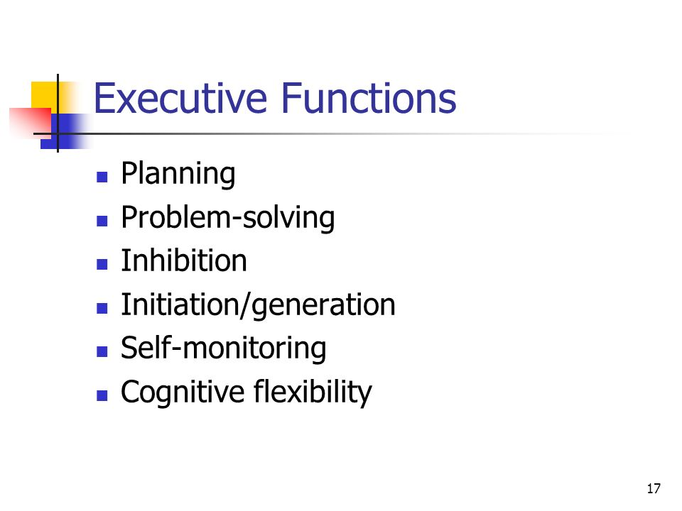 17 Executive Functions Planning Problem-solving Inhibition Initiation/generation Self-monitoring Cognitive flexibility