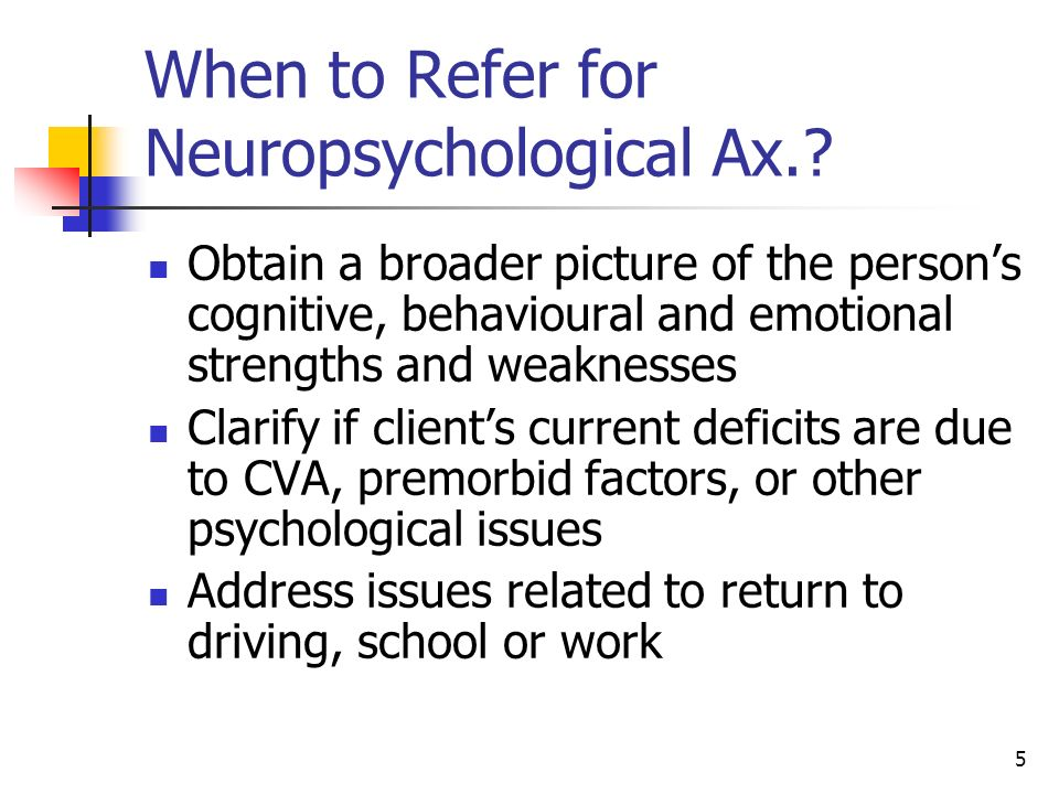 5 When to Refer for Neuropsychological Ax.? Obtain a broader picture of the persons cognitive, behavioural and emotional strengths and weaknesses Clar