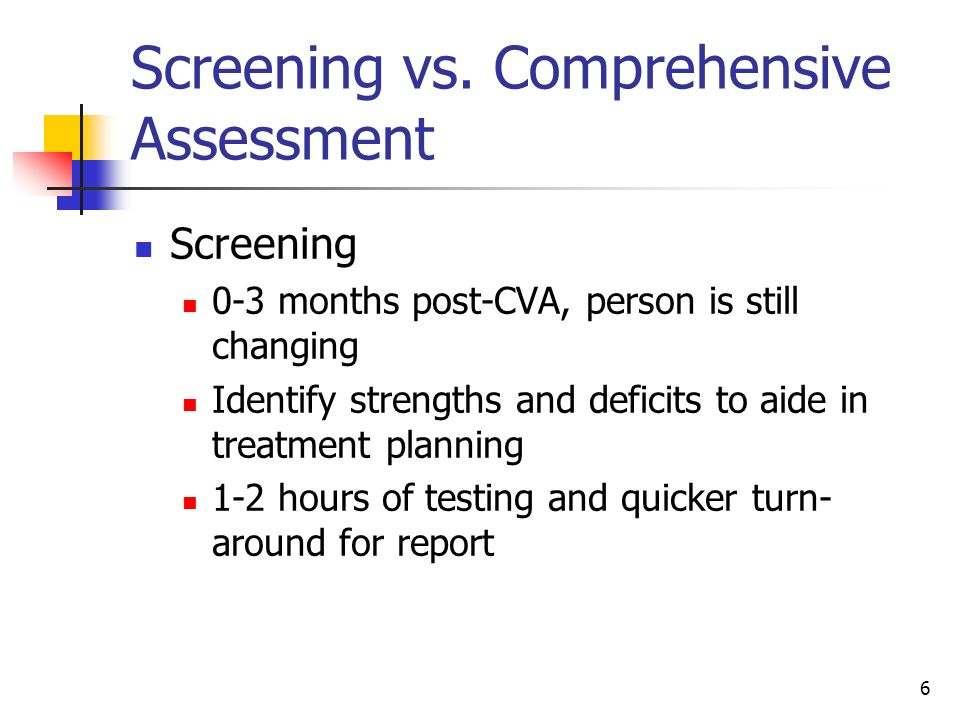 6 Screening vs. Comprehensive Assessment Screening 0-3 months post-CVA, person is still changing Identify strengths and deficits to aide in treatment