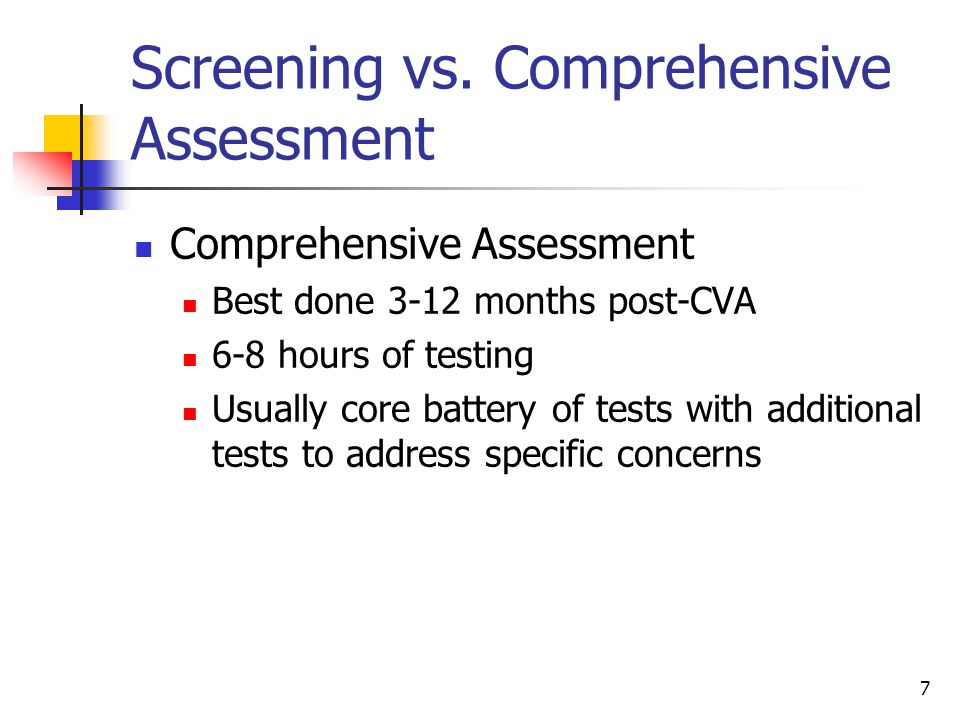 7 Screening vs. Comprehensive Assessment Comprehensive Assessment Best done 3-12 months post-CVA 6-8 hours of testing Usually core battery of tests wi