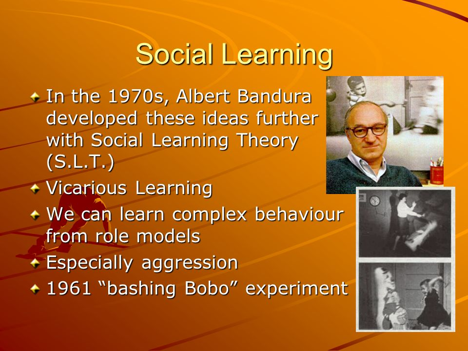 Social Learning In the 1970s, Albert Bandura developed these ideas further with Social Learning Theory (S.L.T.) Vicarious Learning We can learn comple