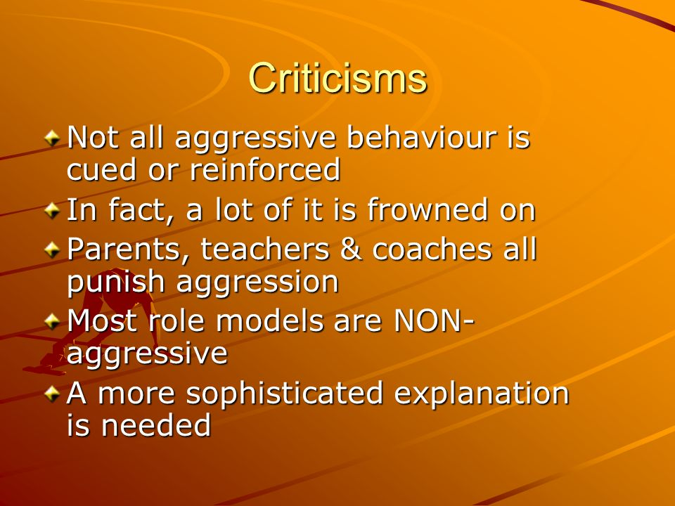 Criticisms Not all aggressive behaviour is cued or reinforced In fact, a lot of it is frowned on Parents, teachers & coaches all punish aggression Mos