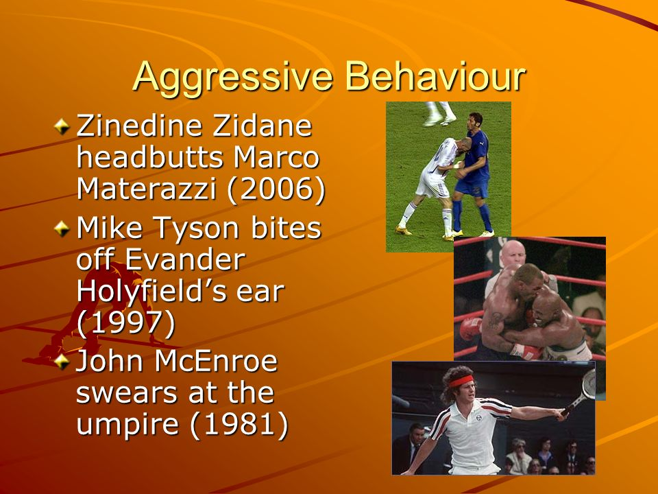 Aggressive Behaviour Zinedine Zidane headbutts Marco Materazzi (2006) Mike Tyson bites off Evander Holyfields ear (1997) John McEnroe swears at the um