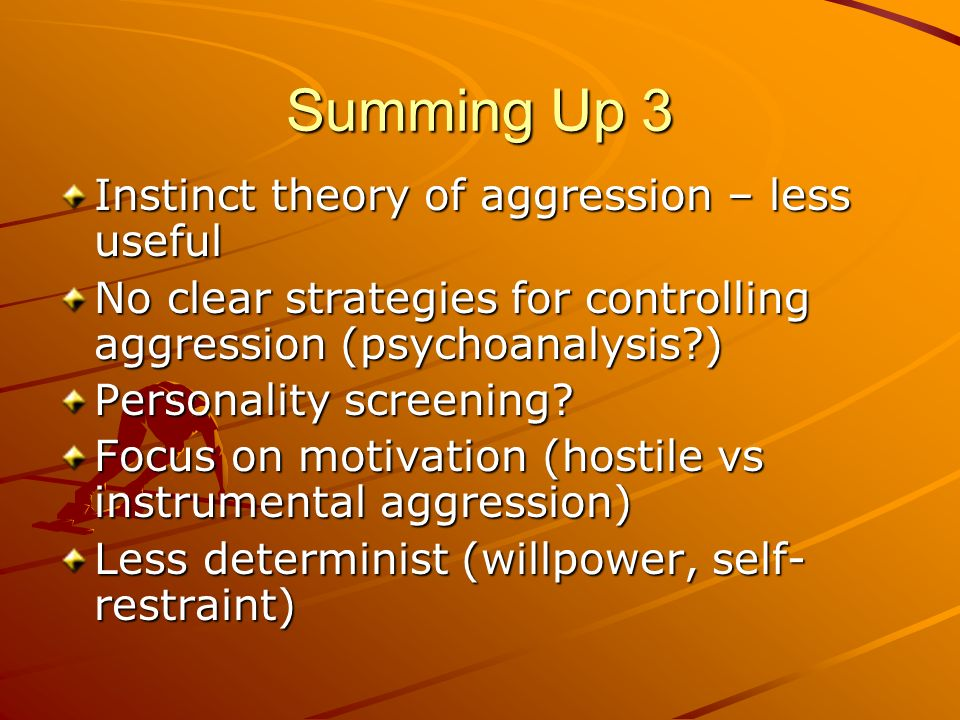 Summing Up 3 Instinct theory of aggression – less useful No clear strategies for controlling aggression (psychoanalysis?) Personality screening? Focus