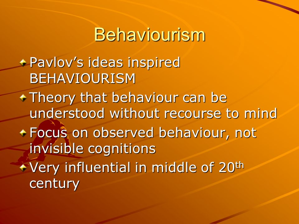 Behaviourism Pavlovs ideas inspired BEHAVIOURISM Theory that behaviour can be understood without recourse to mind Focus on observed behaviour, not inv