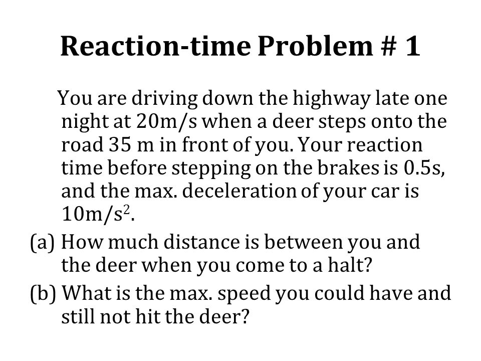 Reaction-time Problem # 1 You are driving down the highway late one night at 20m/s when a deer steps onto the road 35 m in front of you. Your reaction