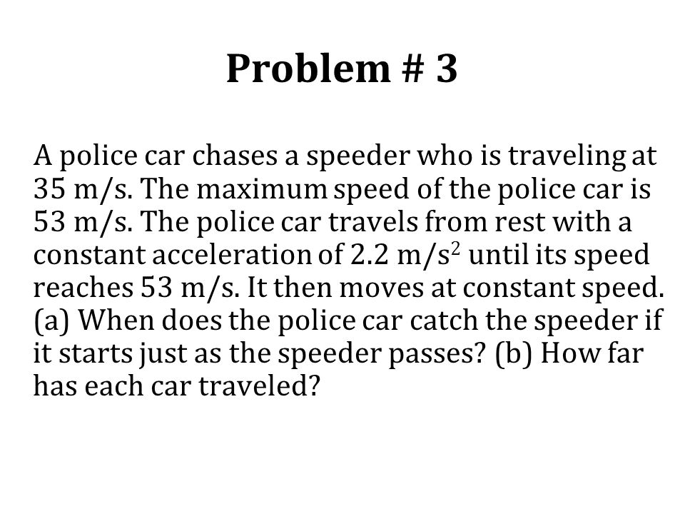 Problem # 3 A police car chases a speeder who is traveling at 35 m/s. The maximum speed of the police car is 53 m/s. The police car travels from rest