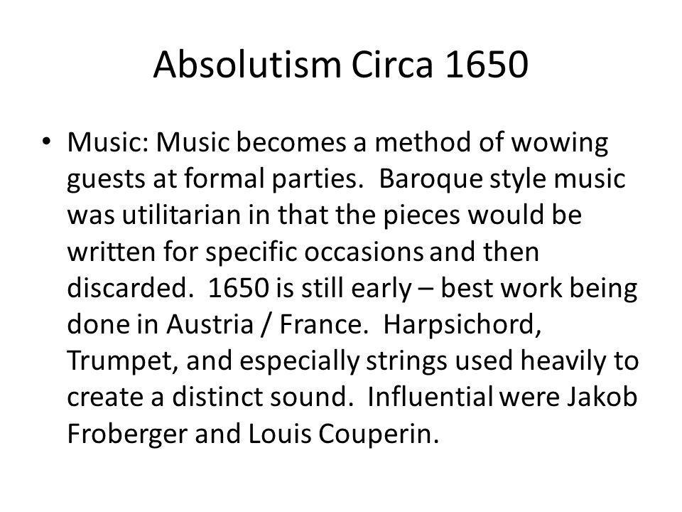 Absolutism Circa 1650 Music: Music becomes a method of wowing guests at formal parties. Baroque style music was utilitarian in that the pieces would b