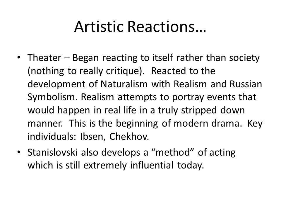 Artistic Reactions… Theater – Began reacting to itself rather than society (nothing to really critique). Reacted to the development of Naturalism with