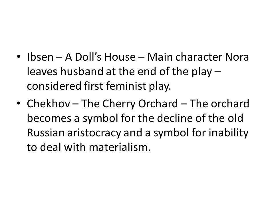 Ibsen – A Dolls House – Main character Nora leaves husband at the end of the play – considered first feminist play. Chekhov – The Cherry Orchard – The