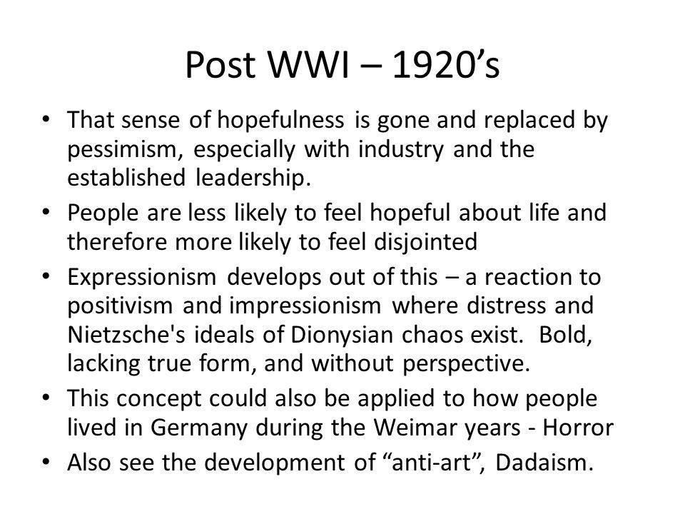 Post WWI – 1920s That sense of hopefulness is gone and replaced by pessimism, especially with industry and the established leadership. People are less