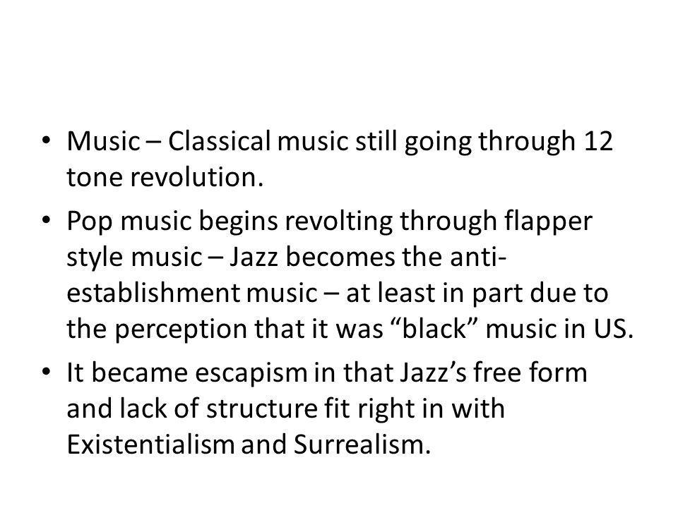 Music – Classical music still going through 12 tone revolution. Pop music begins revolting through flapper style music – Jazz becomes the anti- establ