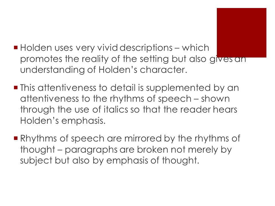 Holden uses very vivid descriptions – which promotes the reality of the setting but also gives an understanding of Holdens character.
