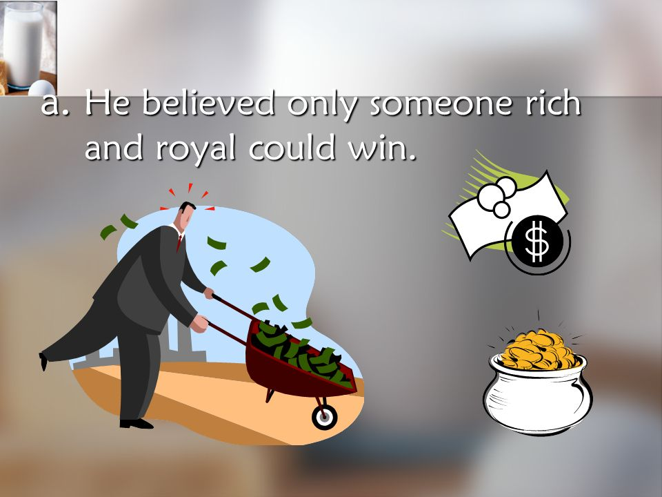 What is the most likely reason the king wanted his daughter to marry the winner of the contest? a. He believed only someone rich and royal could win.
