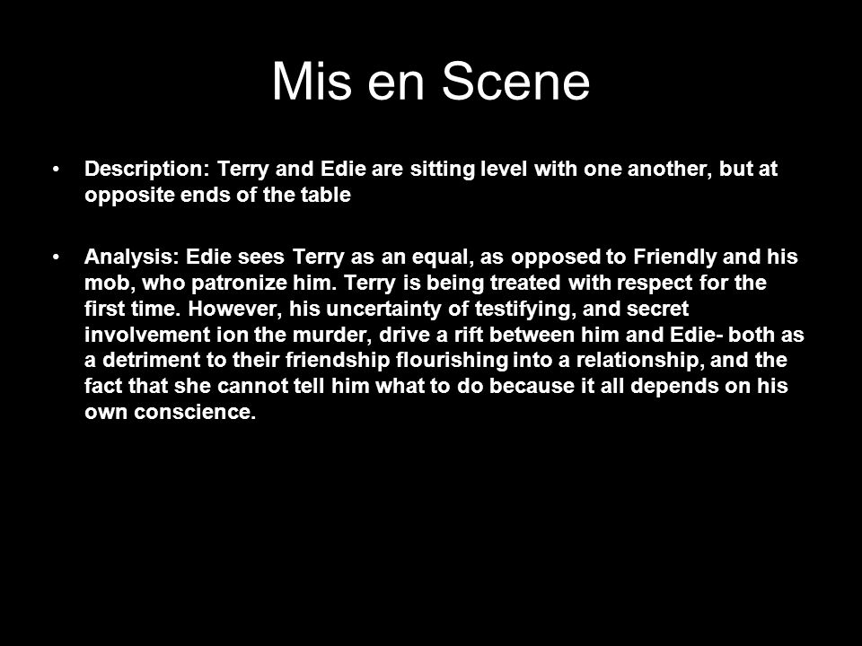 Mis en Scene Description: Terry and Edie are sitting level with one another, but at opposite ends of the table Analysis: Edie sees Terry as an equal, as opposed to Friendly and his mob, who patronize him.