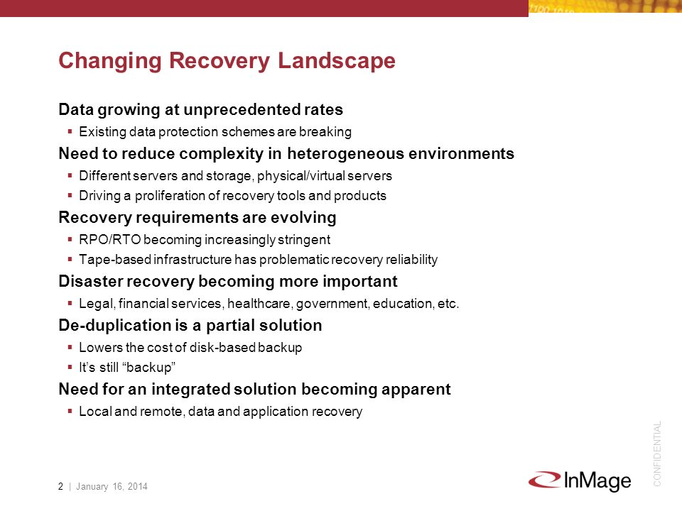 CONFIDENTIAL Changing Recovery Landscape Data growing at unprecedented rates Existing data protection schemes are breaking Need to reduce complexity i
