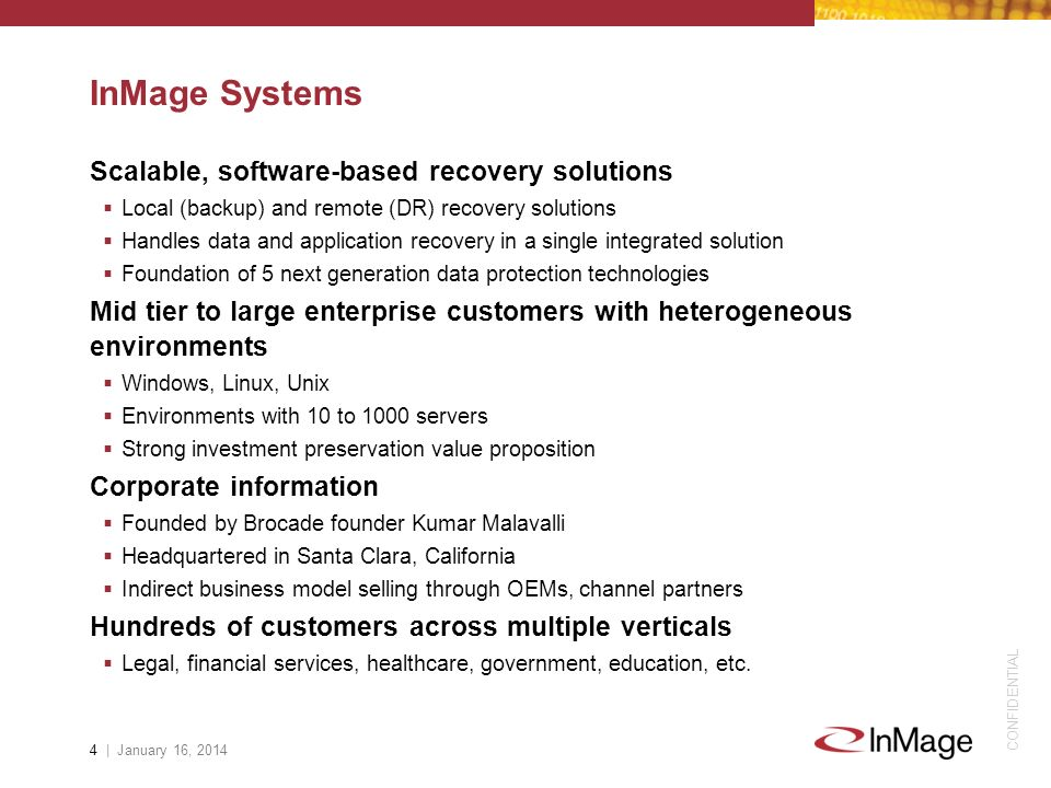 CONFIDENTIAL InMage Systems Scalable, software-based recovery solutions Local (backup) and remote (DR) recovery solutions Handles data and application recovery in a single integrated solution Foundation of 5 next generation data protection technologies Mid tier to large enterprise customers with heterogeneous environments Windows, Linux, Unix Environments with 10 to 1000 servers Strong investment preservation value proposition Corporate information Founded by Brocade founder Kumar Malavalli Headquartered in Santa Clara, California Indirect business model selling through OEMs, channel partners Hundreds of customers across multiple verticals Legal, financial services, healthcare, government, education, etc.