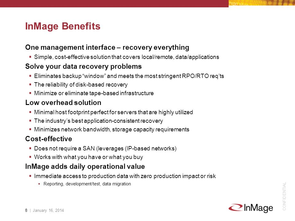 CONFIDENTIAL InMage Benefits One management interface – recovery everything Simple, cost-effective solution that covers local/remote, data/applications Solve your data recovery problems Eliminates backup window and meets the most stringent RPO/RTO reqts The reliability of disk-based recovery Minimize or eliminate tape-based infrastructure Low overhead solution Minimal host footprint perfect for servers that are highly utilized The industrys best application-consistent recovery Minimizes network bandwidth, storage capacity requirements Cost-effective Does not require a SAN (leverages (IP-based networks) Works with what you have or what you buy InMage adds daily operational value Immediate access to production data with zero production impact or risk Reporting, development/test, data migration 8 | January 16, 2014
