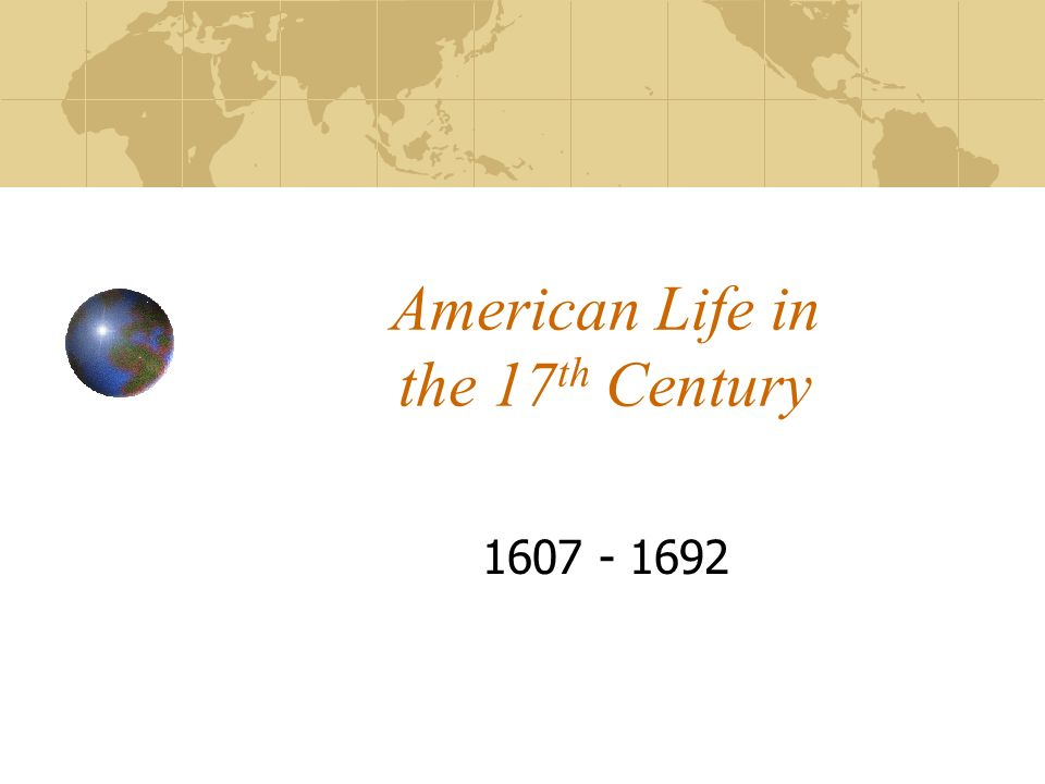 American Life in the 17 th Century 1607 - 1692