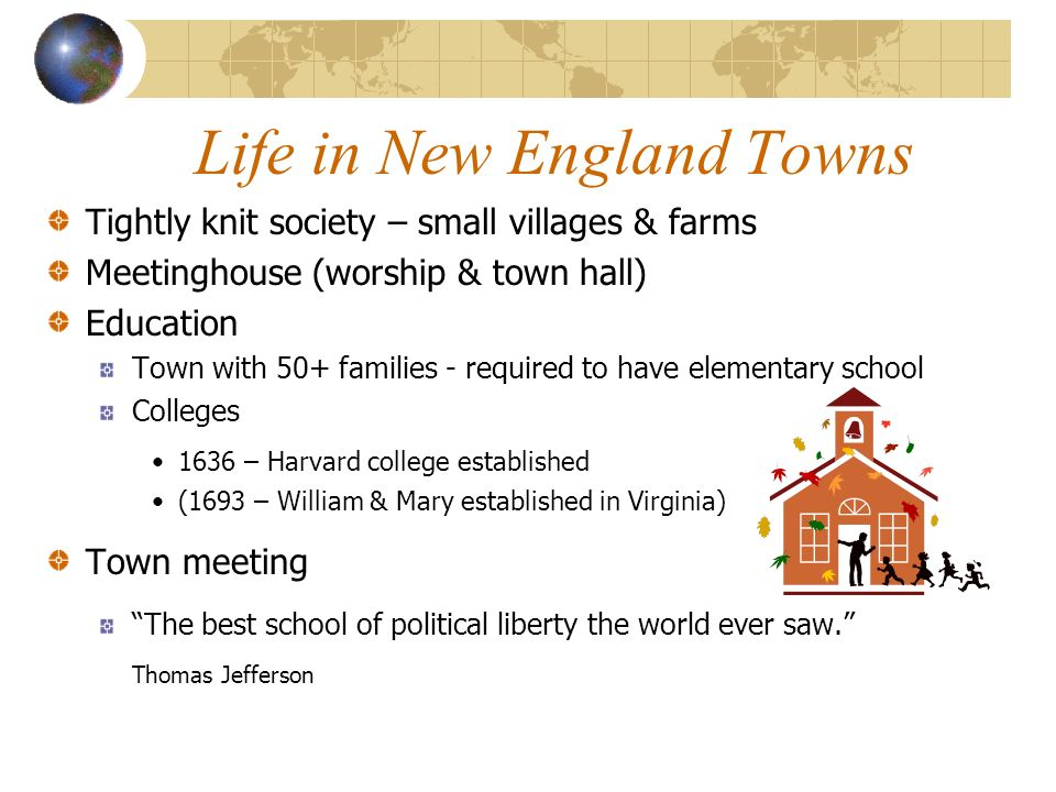 Life in New England Towns Tightly knit society – small villages & farms Meetinghouse (worship & town hall) Education Town with 50+ families - required