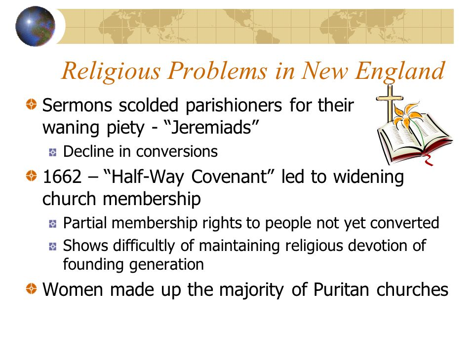 Religious Problems in New England Sermons scolded parishioners for their waning piety - Jeremiads Decline in conversions 1662 – Half-Way Covenant led