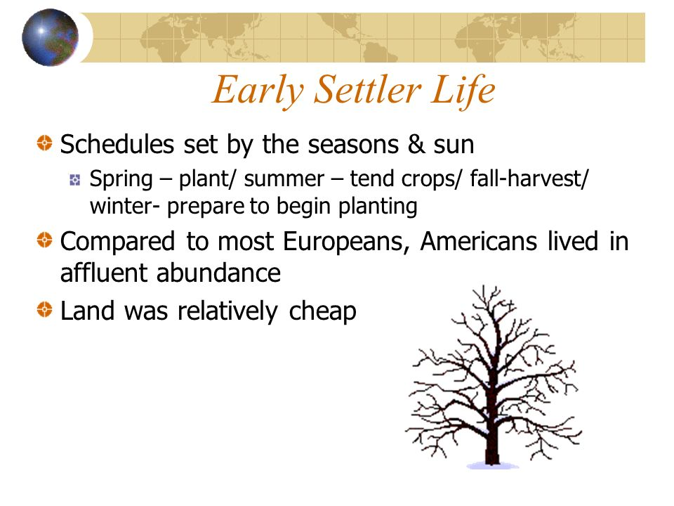 Early Settler Life Schedules set by the seasons & sun Spring – plant/ summer – tend crops/ fall-harvest/ winter- prepare to begin planting Compared to