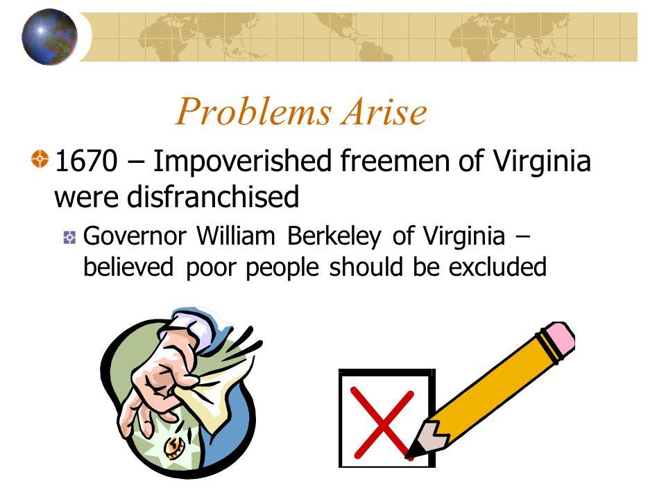 Problems Arise 1670 – Impoverished freemen of Virginia were disfranchised Governor William Berkeley of Virginia – believed poor people should be exclu