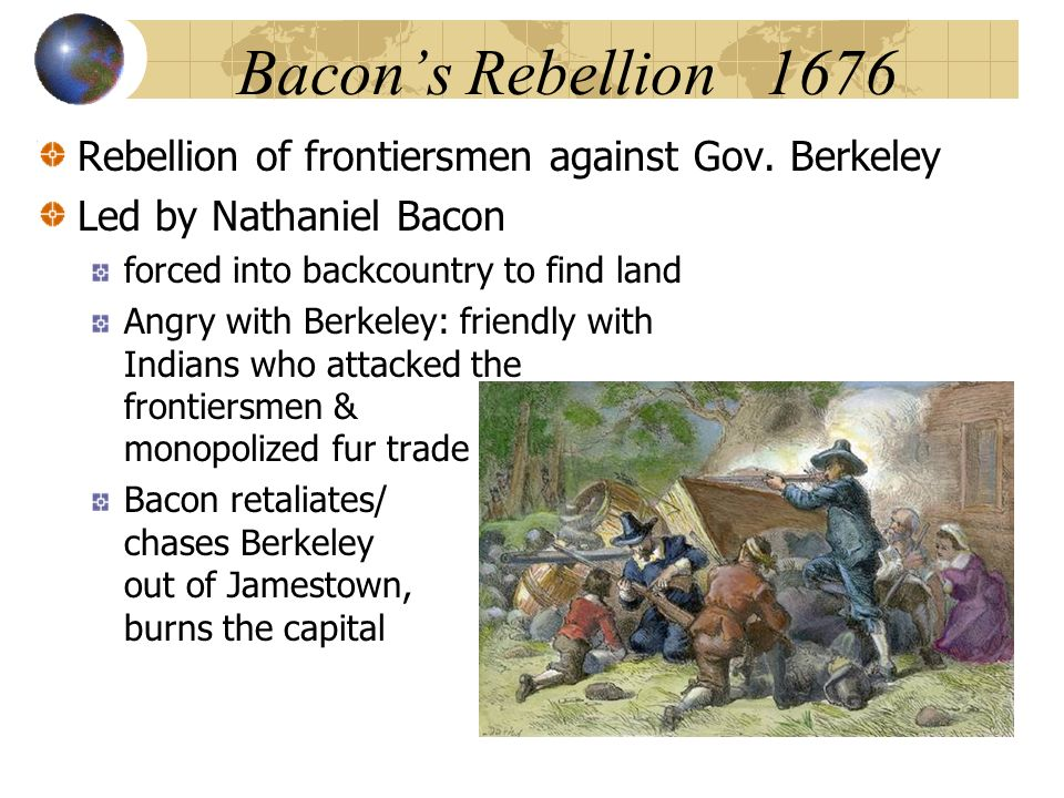 Bacons Rebellion 1676 Rebellion of frontiersmen against Gov. Berkeley Led by Nathaniel Bacon forced into backcountry to find land Angry with Berkeley: