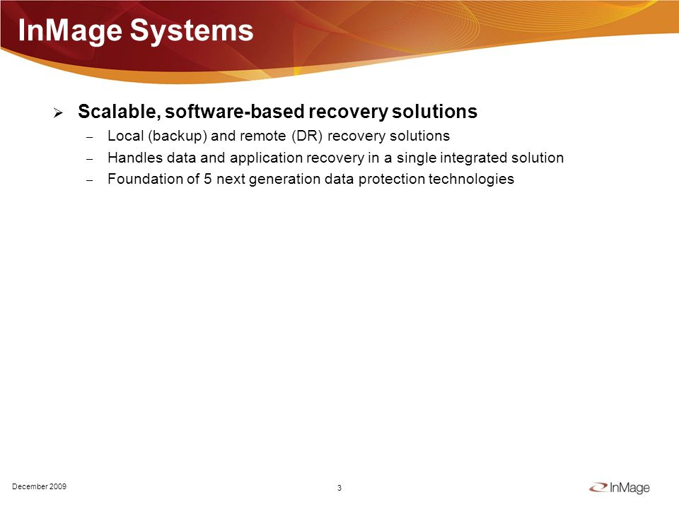 InMage Systems Scalable, software-based recovery solutions – Local (backup) and remote (DR) recovery solutions – Handles data and application recovery in a single integrated solution – Foundation of 5 next generation data protection technologies 3 December 2009