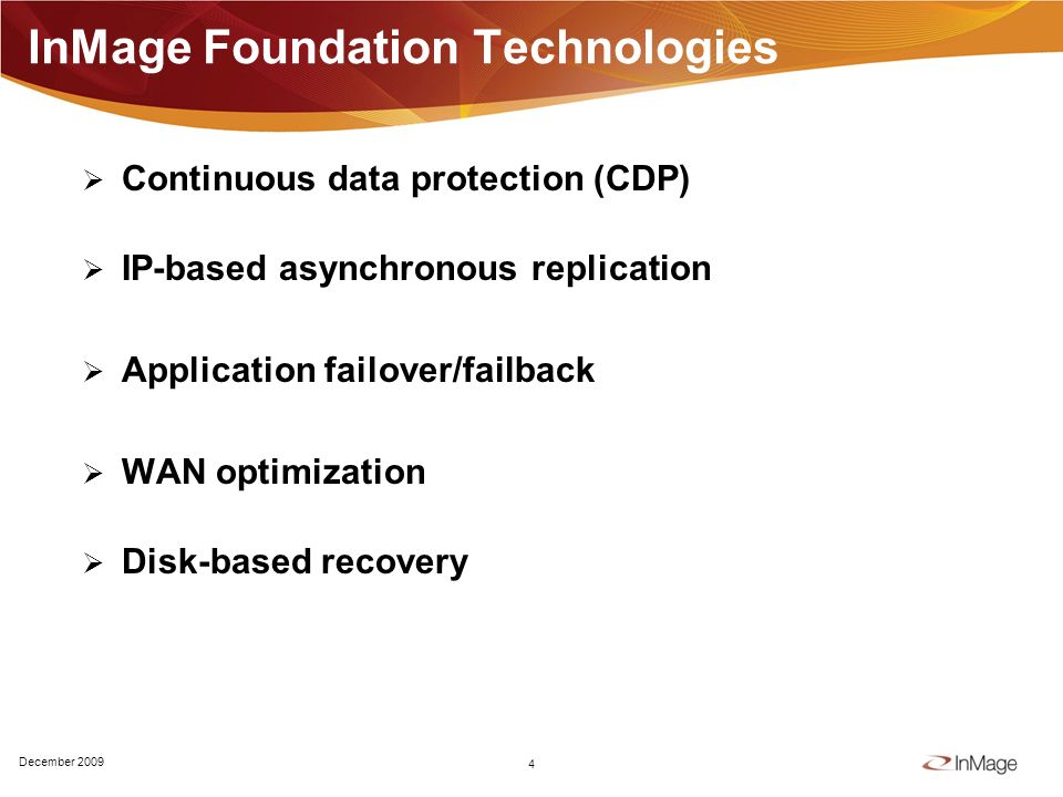 InMage Foundation Technologies Continuous data protection (CDP) IP-based asynchronous replication Application failover/failback WAN optimization Disk-based recovery 4 December 2009