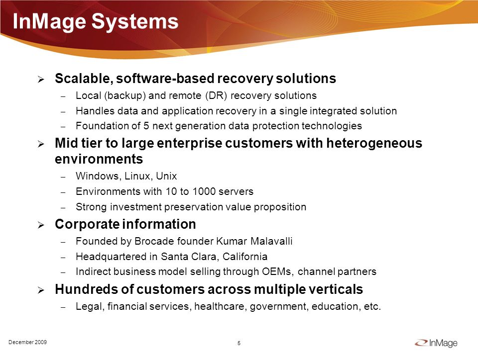InMage Systems Scalable, software-based recovery solutions – Local (backup) and remote (DR) recovery solutions – Handles data and application recovery in a single integrated solution – Foundation of 5 next generation data protection technologies Mid tier to large enterprise customers with heterogeneous environments – Windows, Linux, Unix – Environments with 10 to 1000 servers – Strong investment preservation value proposition Corporate information – Founded by Brocade founder Kumar Malavalli – Headquartered in Santa Clara, California – Indirect business model selling through OEMs, channel partners Hundreds of customers across multiple verticals – Legal, financial services, healthcare, government, education, etc.