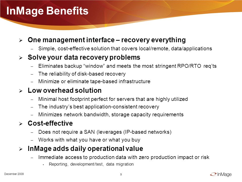 InMage Benefits One management interface – recovery everything – Simple, cost-effective solution that covers local/remote, data/applications Solve your data recovery problems – Eliminates backup window and meets the most stringent RPO/RTO reqts – The reliability of disk-based recovery – Minimize or eliminate tape-based infrastructure Low overhead solution – Minimal host footprint perfect for servers that are highly utilized – The industrys best application-consistent recovery – Minimizes network bandwidth, storage capacity requirements Cost-effective – Does not require a SAN (leverages (IP-based networks) – Works with what you have or what you buy InMage adds daily operational value – Immediate access to production data with zero production impact or risk Reporting, development/test, data migration 9 December 2009