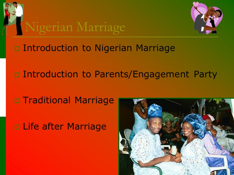Introduction to Nigerian Marriage Types Civil marriage Religious marriage Christian: white wedding Muslim: polygamy acceptable Traditional marriage Stages