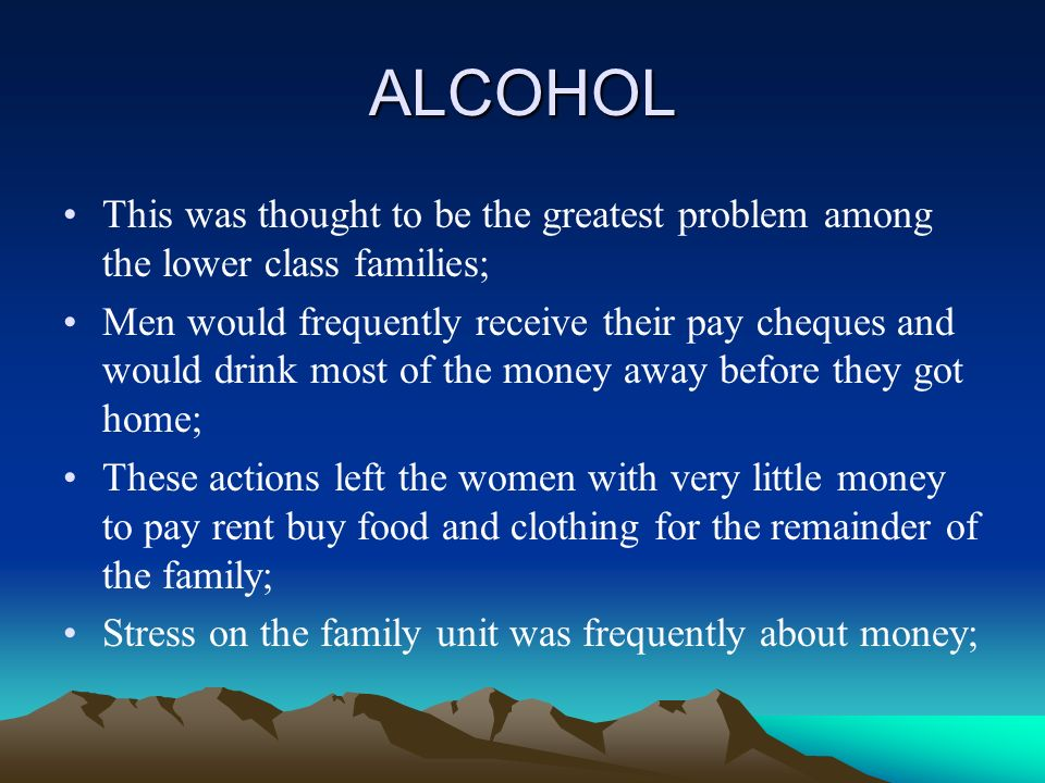ALCOHOL This was thought to be the greatest problem among the lower class families; Men would frequently receive their pay cheques and would drink most of the money away before they got home; These actions left the women with very little money to pay rent buy food and clothing for the remainder of the family; Stress on the family unit was frequently about money;