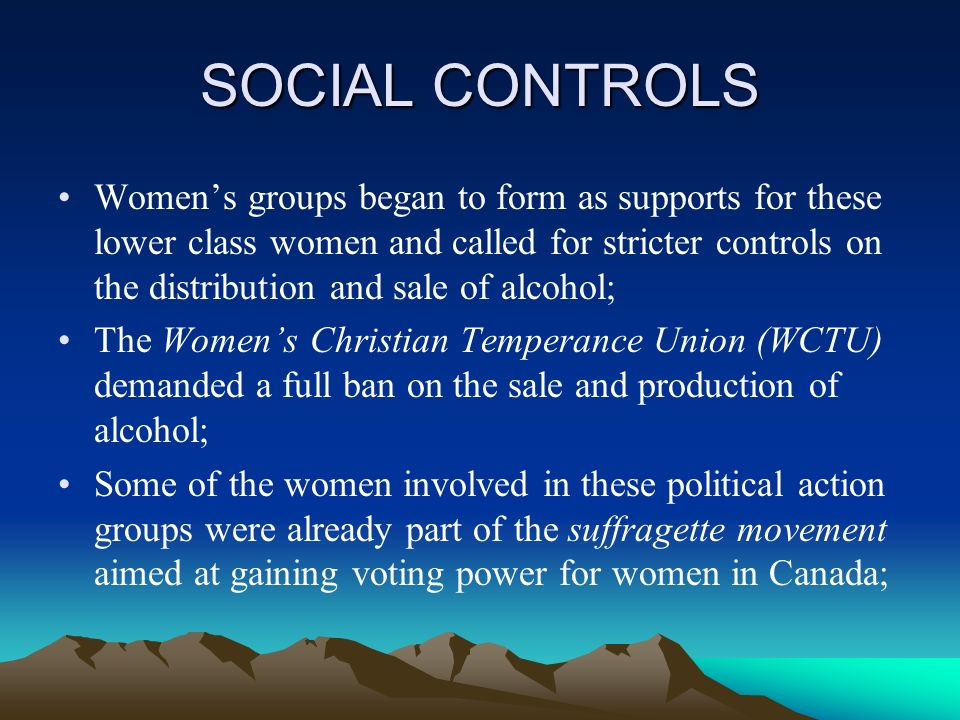 SOCIAL CONTROLS Womens groups began to form as supports for these lower class women and called for stricter controls on the distribution and sale of alcohol; The Womens Christian Temperance Union (WCTU) demanded a full ban on the sale and production of alcohol; Some of the women involved in these political action groups were already part of the suffragette movement aimed at gaining voting power for women in Canada;