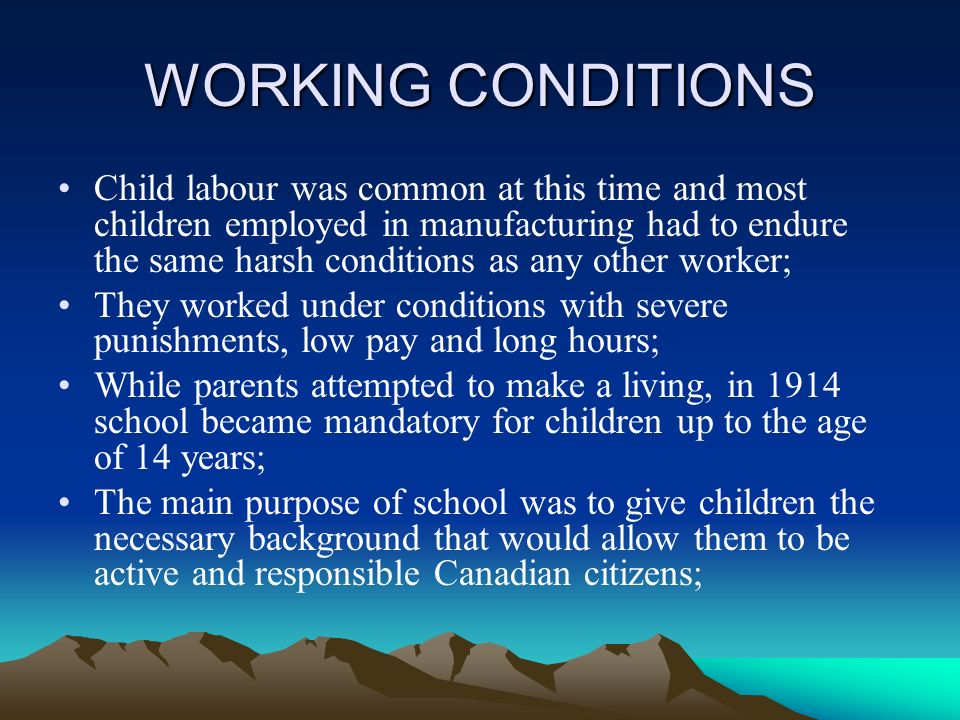 WORKING CONDITIONS Child labour was common at this time and most children employed in manufacturing had to endure the same harsh conditions as any other worker; They worked under conditions with severe punishments, low pay and long hours; While parents attempted to make a living, in 1914 school became mandatory for children up to the age of 14 years; The main purpose of school was to give children the necessary background that would allow them to be active and responsible Canadian citizens;