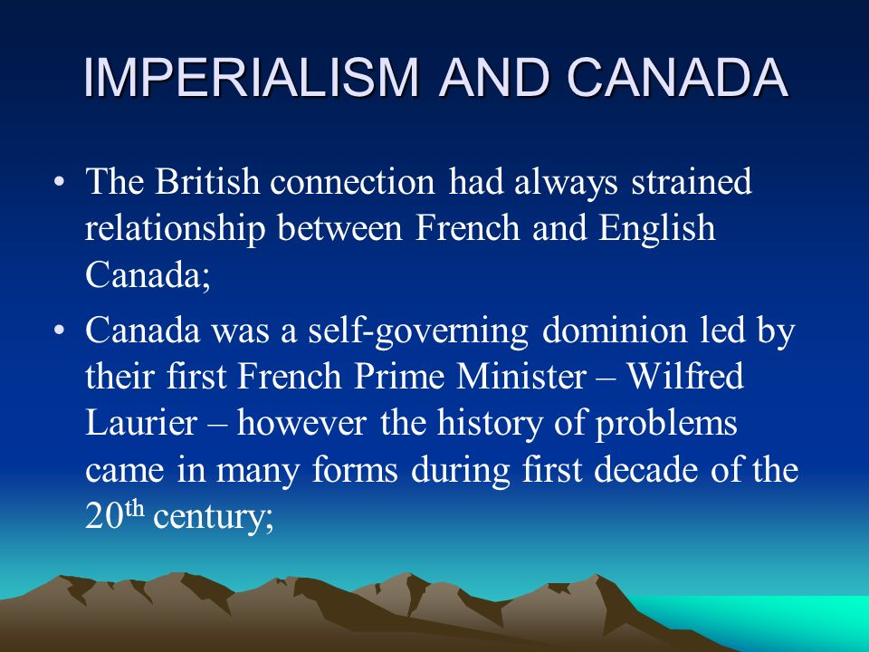 IMPERIALISM AND CANADA The British connection had always strained relationship between French and English Canada; Canada was a self-governing dominion led by their first French Prime Minister – Wilfred Laurier – however the history of problems came in many forms during first decade of the 20 th century;