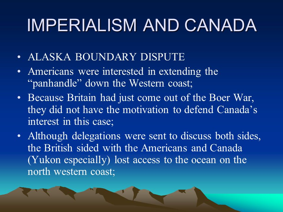 IMPERIALISM AND CANADA ALASKA BOUNDARY DISPUTE Americans were interested in extending the panhandle down the Western coast; Because Britain had just come out of the Boer War, they did not have the motivation to defend Canadas interest in this case; Although delegations were sent to discuss both sides, the British sided with the Americans and Canada (Yukon especially) lost access to the ocean on the north western coast;