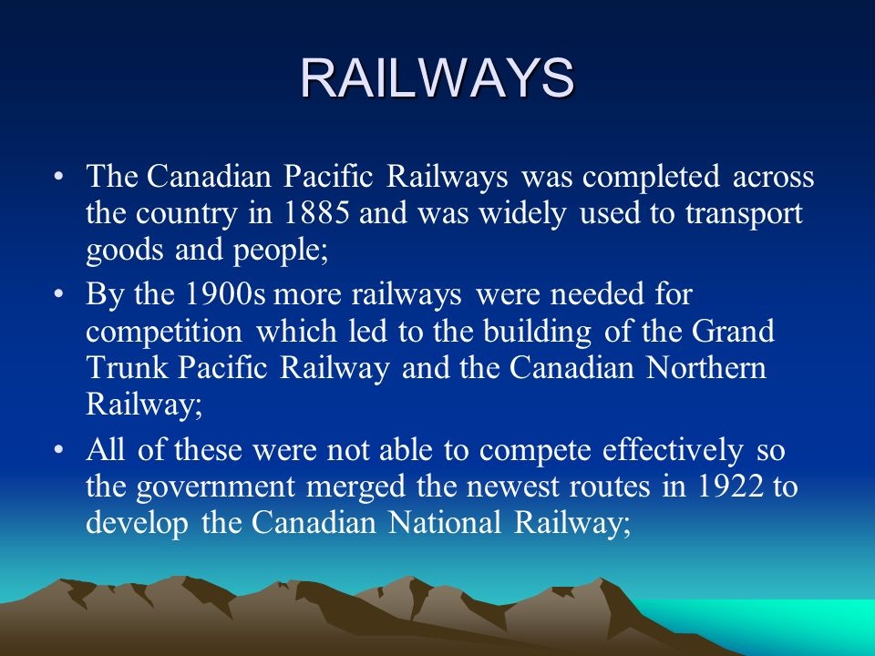 RAILWAYS The Canadian Pacific Railways was completed across the country in 1885 and was widely used to transport goods and people; By the 1900s more railways were needed for competition which led to the building of the Grand Trunk Pacific Railway and the Canadian Northern Railway; All of these were not able to compete effectively so the government merged the newest routes in 1922 to develop the Canadian National Railway;